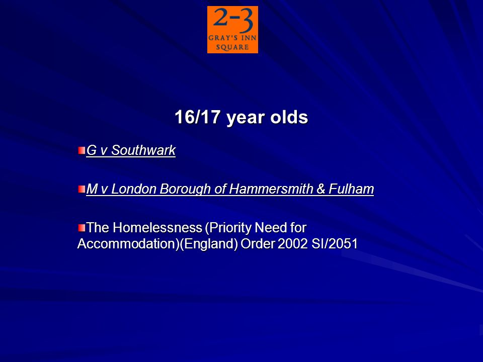 16/17 year olds G v Southwark M v London Borough of Hammersmith & Fulham The Homelessness (Priority Need for Accommodation)(England) Order 2002 SI/2051