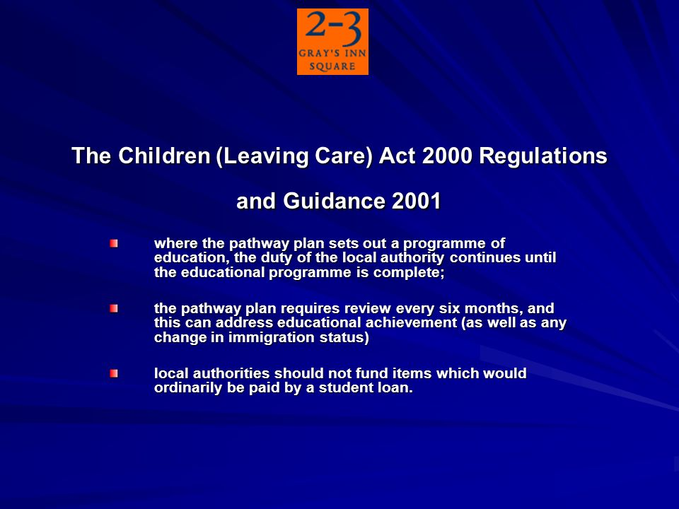 The Children (Leaving Care) Act 2000 Regulations and Guidance 2001 where the pathway plan sets out a programme of education, the duty of the local authority continues until the educational programme is complete; the pathway plan requires review every six months, and this can address educational achievement (as well as any change in immigration status) local authorities should not fund items which would ordinarily be paid by a student loan.