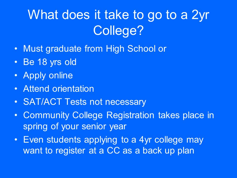 What does it take to go to a 2yr College? Must graduate from High School or Be 18 yrs old Apply online Attend orientation SAT/ACT Tests not necessary