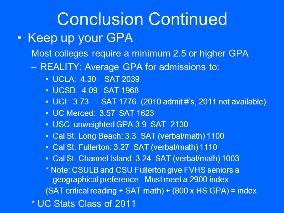 Conclusion Continued Keep up your GPA Most colleges require a minimum 2.5 or higher GPA –REALITY: Average GPA for admissions to: UCLA: 4.30 SAT 2039 U