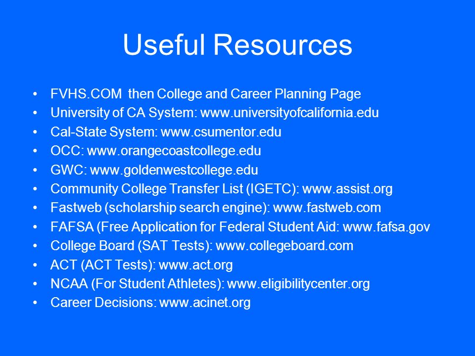 Useful Resources FVHS.COM then College and Career Planning Page University of CA System: www.universityofcalifornia.edu Cal-State System: www.csumento