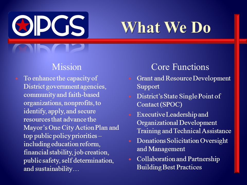 Mission To enhance the capacity of District government agencies, community and faith-based organizations, nonprofits, to identify, apply, and secure resources that advance the Mayors One City Action Plan and top public policy priorities – including education reform, financial stability, job creation, public safety, self determination, and sustainability… Core Functions Grant and Resource Development Support Districts State Single Point of Contact (SPOC) Executive Leadership and Organizational Development Training and Technical Assistance Donations Solicitation Oversight and Management Collaboration and Partnership Building Best Practices