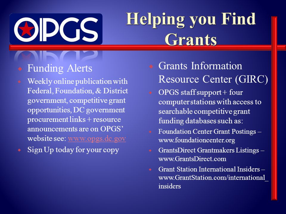 Funding Alerts Weekly online publication with Federal, Foundation, & District government, competitive grant opportunities, DC government procurement links + resource announcements are on OPGS website see: www.opgs.dc.govwww.opgs.dc.gov Sign Up today for your copy Grants Information Resource Center (GIRC) OPGS staff support + four computer stations with access to searchable competitive grant funding databases such as: Foundation Center Grant Postings – www.foundationcenter.org GrantsDirect Grantmakers Listings – www.GrantsDirect.com Grant Station International Insiders – www.GrantStation.com/international_ insiders
