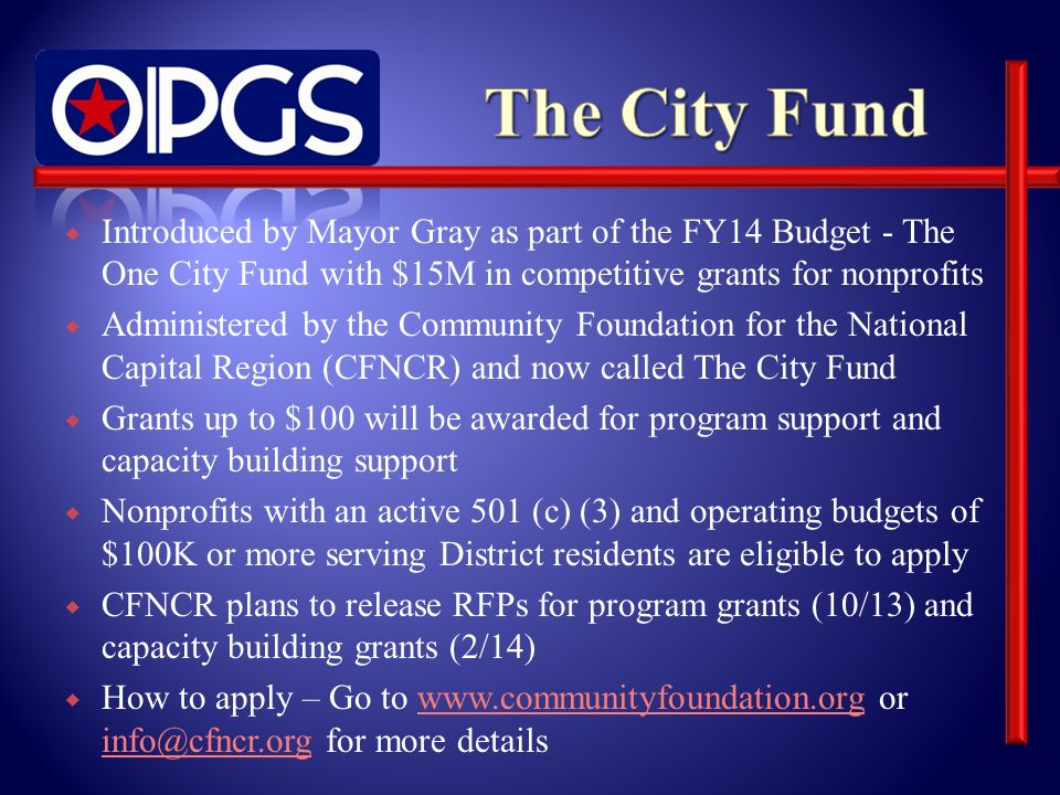 Introduced by Mayor Gray as part of the FY14 Budget - The One City Fund with $15M in competitive grants for nonprofits Administered by the Community Foundation for the National Capital Region (CFNCR) and now called The City Fund Grants up to $100 will be awarded for program support and capacity building support Nonprofits with an active 501 (c) (3) and operating budgets of $100K or more serving District residents are eligible to apply CFNCR plans to release RFPs for program grants (10/13) and capacity building grants (2/14) How to apply – Go to www.communityfoundation.org or info@cfncr.org for more detailswww.communityfoundation.org info@cfncr.org