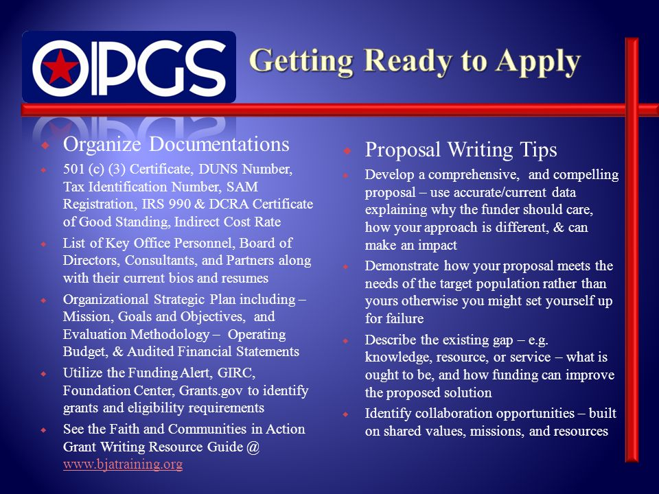 Organize Documentations 501 (c) (3) Certificate, DUNS Number, Tax Identification Number, SAM Registration, IRS 990 & DCRA Certificate of Good Standing, Indirect Cost Rate List of Key Office Personnel, Board of Directors, Consultants, and Partners along with their current bios and resumes Organizational Strategic Plan including – Mission, Goals and Objectives, and Evaluation Methodology – Operating Budget, & Audited Financial Statements Utilize the Funding Alert, GIRC, Foundation Center, Grants.gov to identify grants and eligibility requirements See the Faith and Communities in Action Grant Writing Resource Guide @ www.bjatraining.org www.bjatraining.org Proposal Writing Tips Develop a comprehensive, and compelling proposal – use accurate/current data explaining why the funder should care, how your approach is different, & can make an impact Demonstrate how your proposal meets the needs of the target population rather than yours otherwise you might set yourself up for failure Describe the existing gap – e.g.