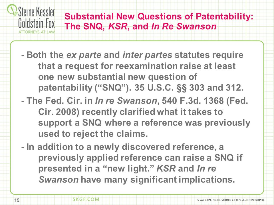 © 2009 Sterne, Kessler, Goldstein, & Fox P.L.L.C. All Rights Reserved. Substantial New Questions of Patentability: The SNQ, KSR, and In Re Swanson - B