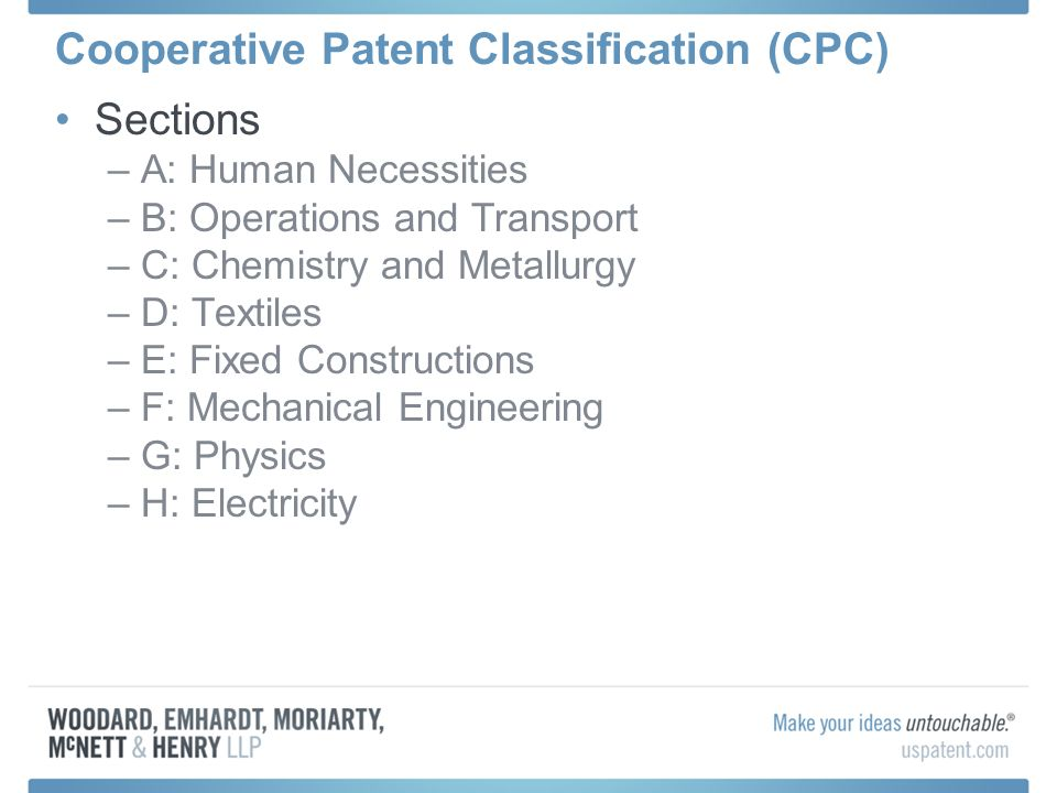 Cooperative Patent Classification (CPC) Sections –A: Human Necessities –B: Operations and Transport –C: Chemistry and Metallurgy –D: Textiles –E: Fixed Constructions –F: Mechanical Engineering –G: Physics –H: Electricity