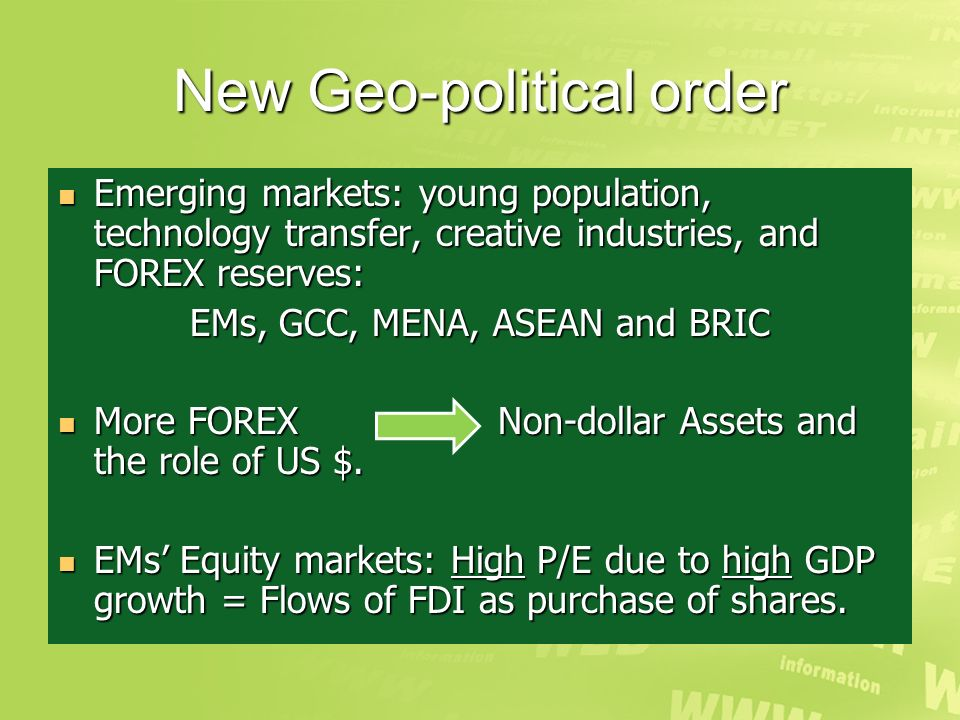 New Geo-political order Emerging markets: young population, technology transfer, creative industries, and FOREX reserves: Emerging markets: young population, technology transfer, creative industries, and FOREX reserves: EMs, GCC, MENA, ASEAN and BRIC More FOREX Non-dollar Assets and the role of US $.