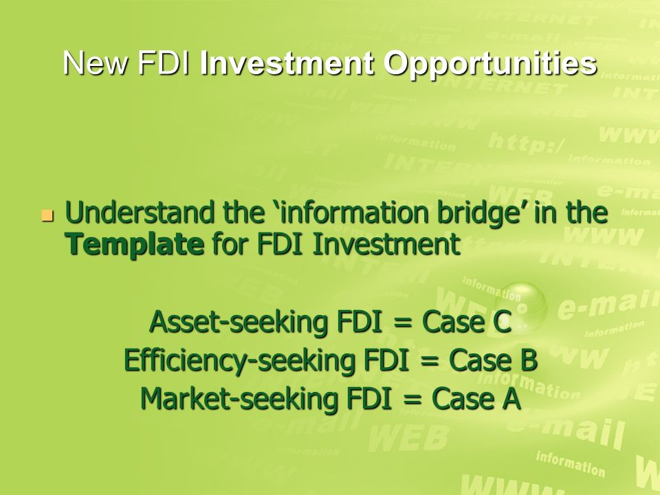 New FDI Investment Opportunities Understand the information bridge in the Template for FDI Investment Understand the information bridge in the Template for FDI Investment Asset-seeking FDI = Case C Efficiency-seeking FDI = Case B Market-seeking FDI = Case A
