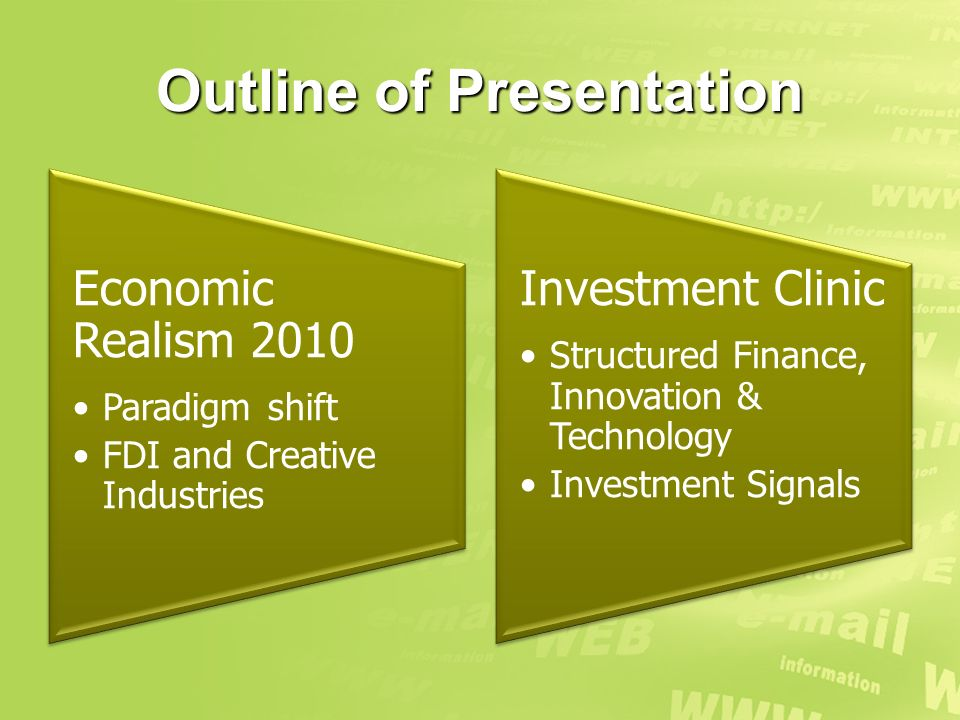 Outline of Presentation Economic Realism 2010 Paradigm shift FDI and Creative Industries Investment Clinic Structured Finance, Innovation & Technology Investment Signals