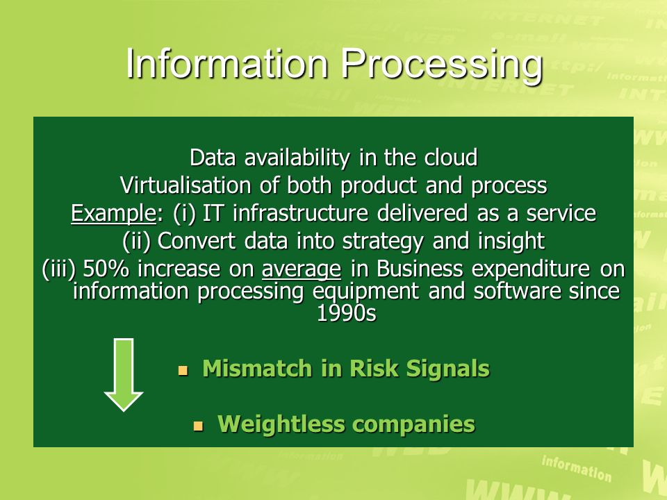 Information Processing Data availability in the cloud Virtualisation of both product and process Example: (i) IT infrastructure delivered as a service (ii) Convert data into strategy and insight (iii) 50% increase on average in Business expenditure on information processing equipment and software since 1990s Mismatch in Risk Signals Mismatch in Risk Signals Weightless companies Weightless companies