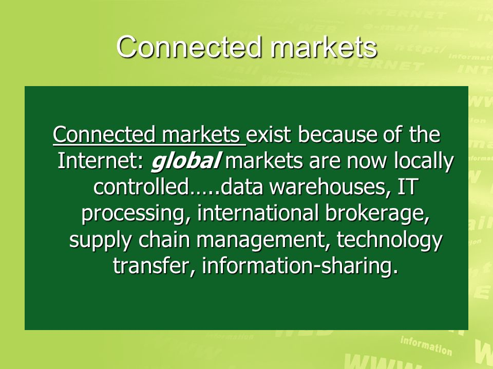Connected markets Connected markets exist because of the Internet: global markets are now locally controlled…..data warehouses, IT processing, international brokerage, supply chain management, technology transfer, information-sharing.