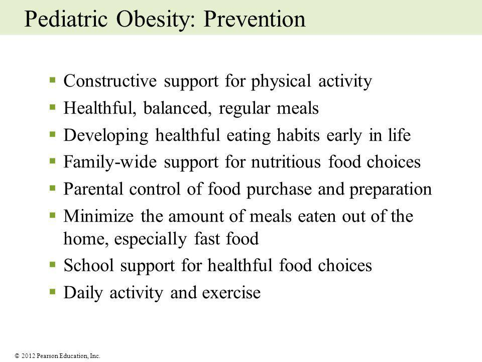 © 2012 Pearson Education, Inc. Pediatric Obesity: Prevention Constructive support for physical activity Healthful, balanced, regular meals Developing