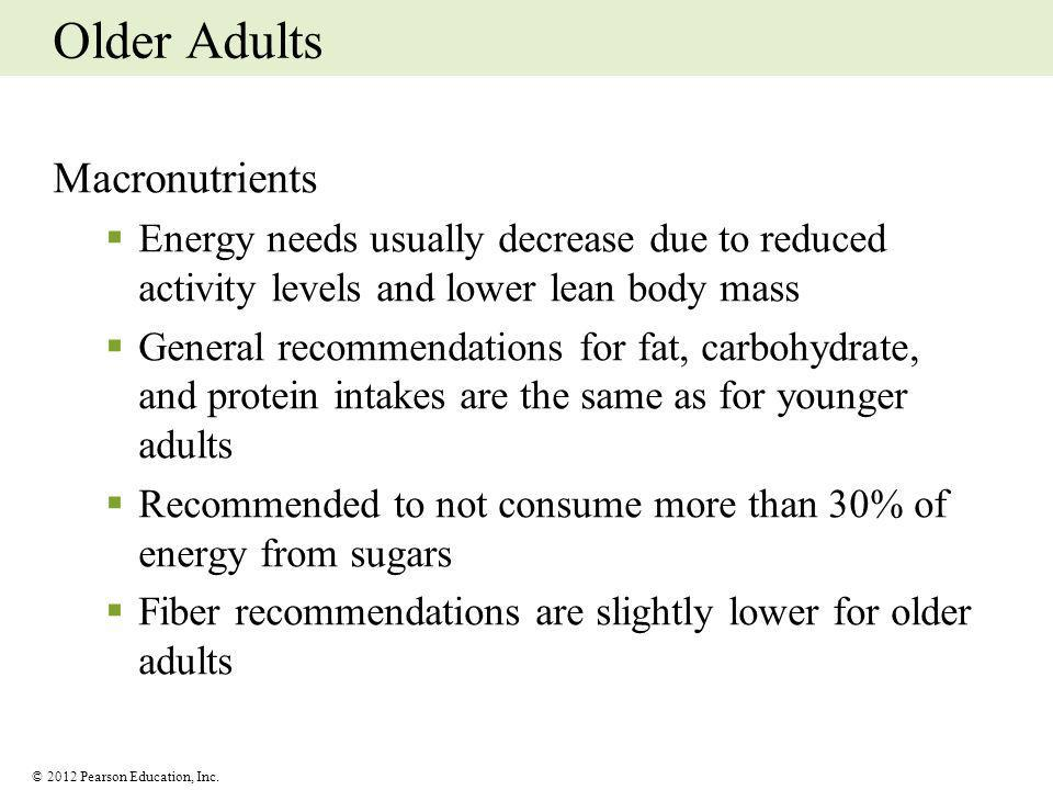 © 2012 Pearson Education, Inc. Older Adults Macronutrients Energy needs usually decrease due to reduced activity levels and lower lean body mass Gener