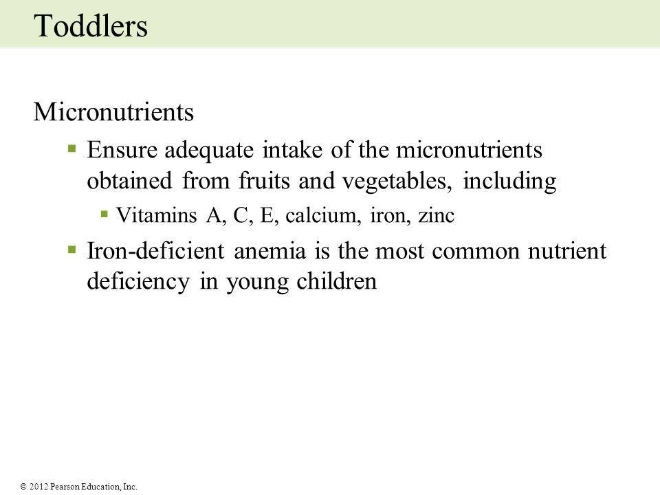 © 2012 Pearson Education, Inc. Toddlers Micronutrients Ensure adequate intake of the micronutrients obtained from fruits and vegetables, including Vit