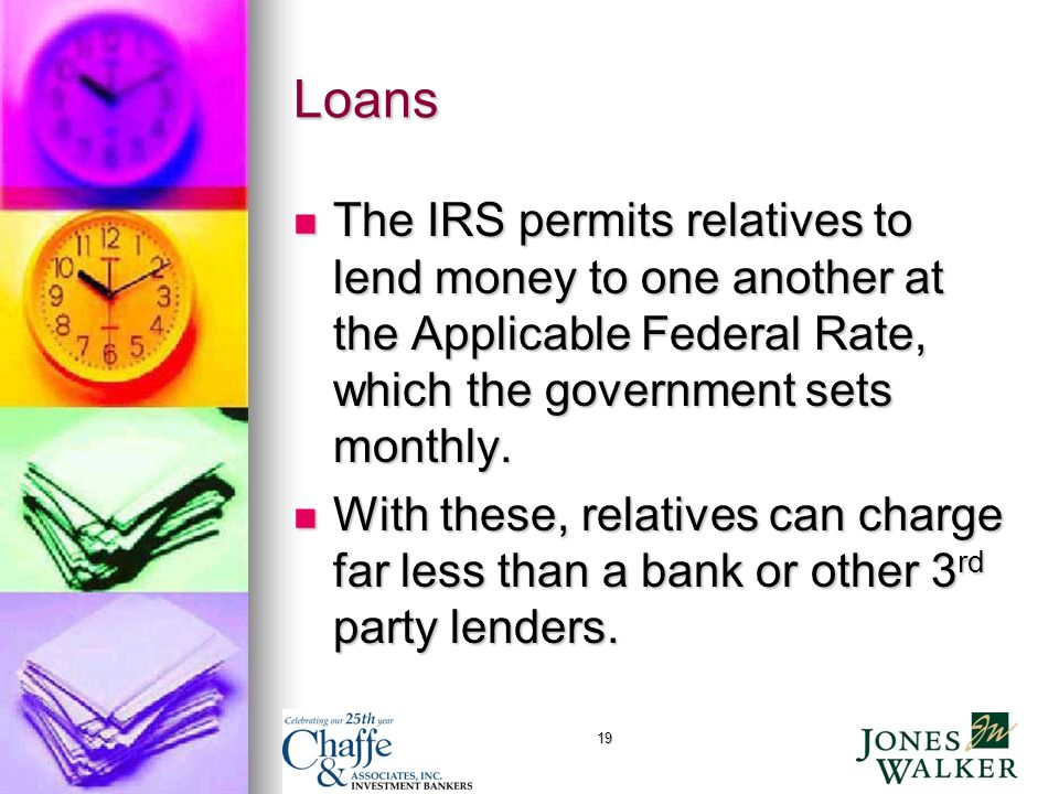 19 Loans The IRS permits relatives to lend money to one another at the Applicable Federal Rate, which the government sets monthly.