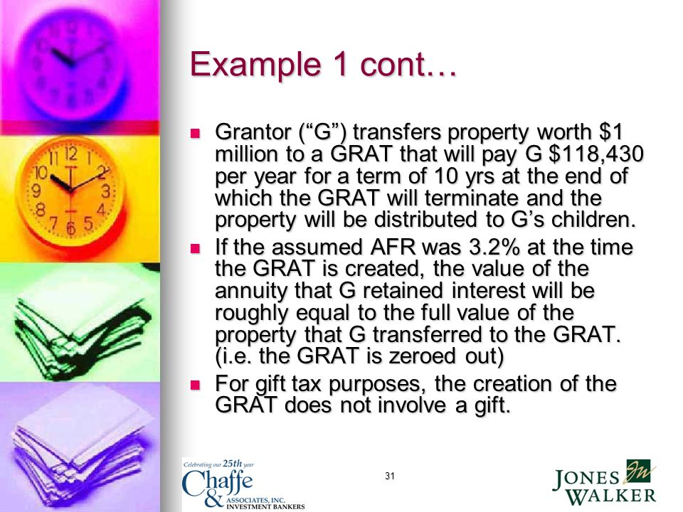 31 Example 1 cont… Grantor (G) transfers property worth $1 million to a GRAT that will pay G $118,430 per year for a term of 10 yrs at the end of which the GRAT will terminate and the property will be distributed to Gs children.