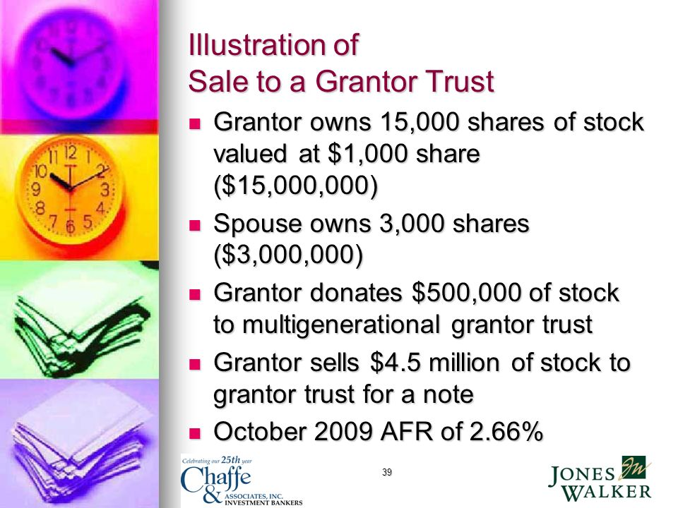 39 Illustration of Sale to a Grantor Trust Grantor owns 15,000 shares of stock valued at $1,000 share ($15,000,000) Grantor owns 15,000 shares of stock valued at $1,000 share ($15,000,000) Spouse owns 3,000 shares ($3,000,000) Spouse owns 3,000 shares ($3,000,000) Grantor donates $500,000 of stock to multigenerational grantor trust Grantor donates $500,000 of stock to multigenerational grantor trust Grantor sells $4.5 million of stock to grantor trust for a note Grantor sells $4.5 million of stock to grantor trust for a note October 2009 AFR of 2.66% October 2009 AFR of 2.66%