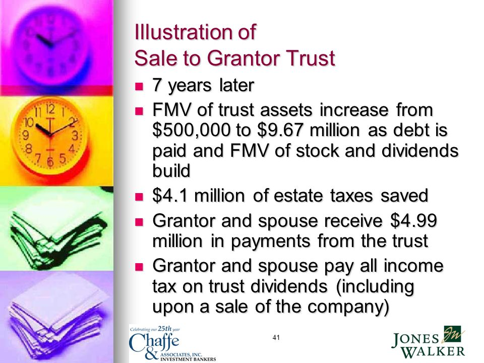 41 Illustration of Sale to Grantor Trust 7 years later 7 years later FMV of trust assets increase from $500,000 to $9.67 million as debt is paid and FMV of stock and dividends build FMV of trust assets increase from $500,000 to $9.67 million as debt is paid and FMV of stock and dividends build $4.1 million of estate taxes saved $4.1 million of estate taxes saved Grantor and spouse receive $4.99 million in payments from the trust Grantor and spouse receive $4.99 million in payments from the trust Grantor and spouse pay all income tax on trust dividends (including upon a sale of the company) Grantor and spouse pay all income tax on trust dividends (including upon a sale of the company)