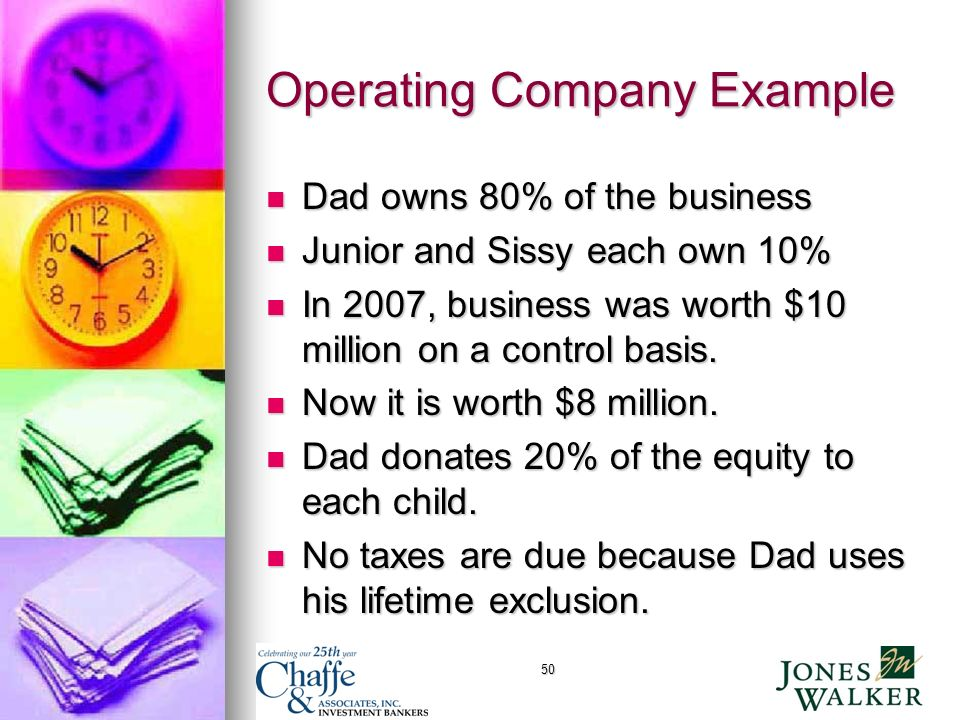 50 Operating Company Example Dad owns 80% of the business Dad owns 80% of the business Junior and Sissy each own 10% Junior and Sissy each own 10% In 2007, business was worth $10 million on a control basis.