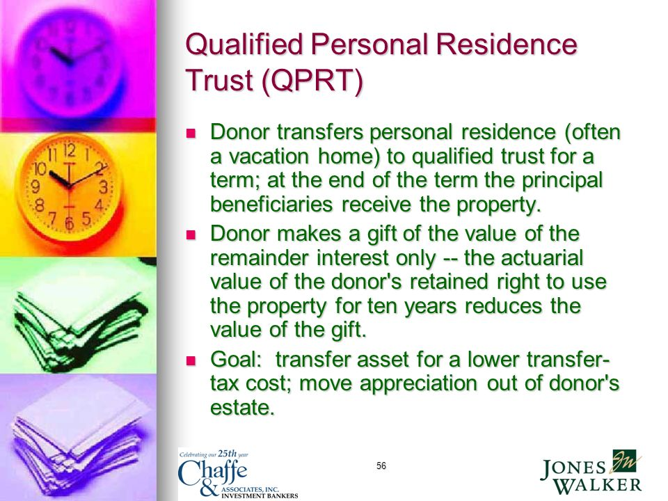 56 Qualified Personal Residence Trust (QPRT) Donor transfers personal residence (often a vacation home) to qualified trust for a term; at the end of the term the principal beneficiaries receive the property.