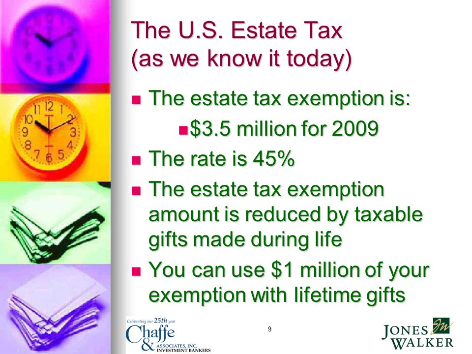 9 The U.S. Estate Tax (as we know it today) The estate tax exemption is: The estate tax exemption is: $3.5 million for 2009 $3.5 million for 2009 The