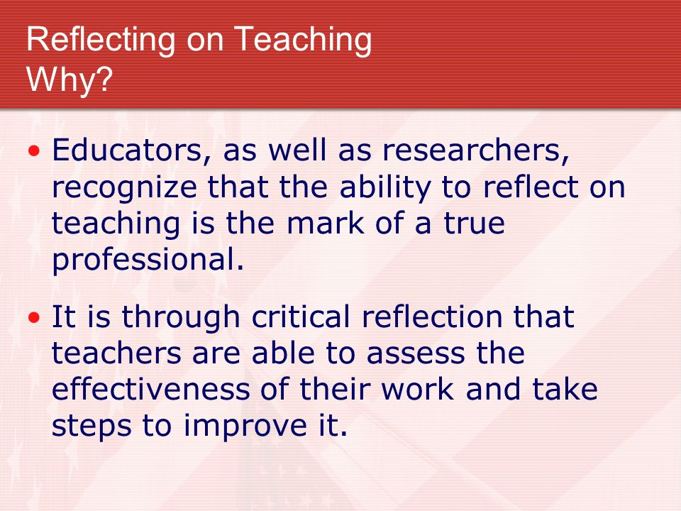 Reflecting on Teaching Why? Educators, as well as researchers, recognize that the ability to reflect on teaching is the mark of a true professional. I