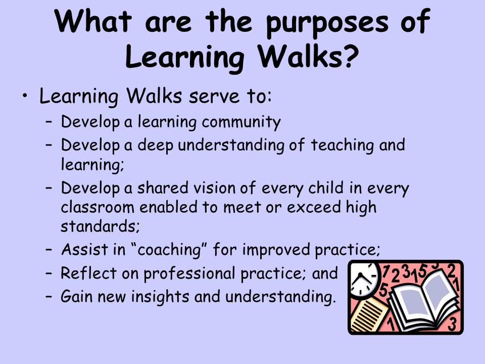 What are the purposes of Learning Walks? Learning Walks serve to: –Develop a learning community –Develop a deep understanding of teaching and learning