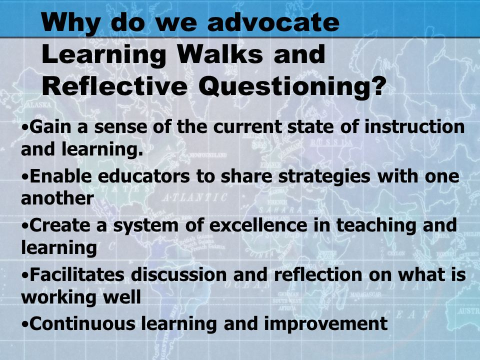 Why do we advocate Learning Walks and Reflective Questioning? Gain a sense of the current state of instruction and learning. Enable educators to share