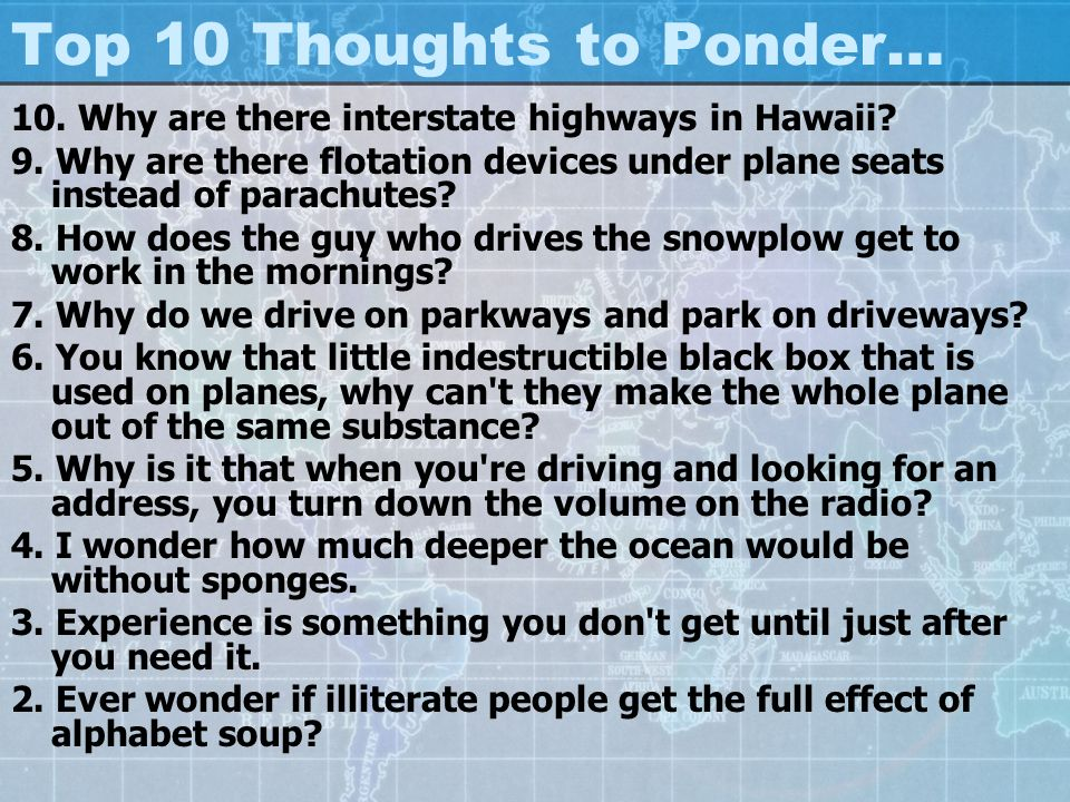 Top 10 Thoughts to Ponder… 10. Why are there interstate highways in Hawaii? 9. Why are there flotation devices under plane seats instead of parachutes