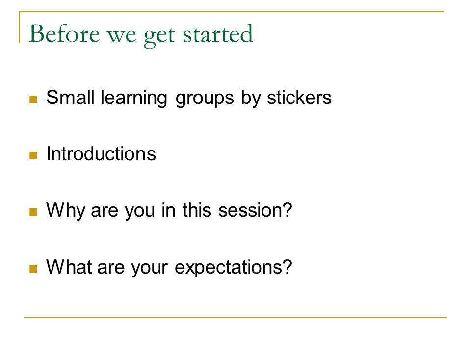 Before we get started Small learning groups by stickers Introductions Why are you in this session? What are your expectations?