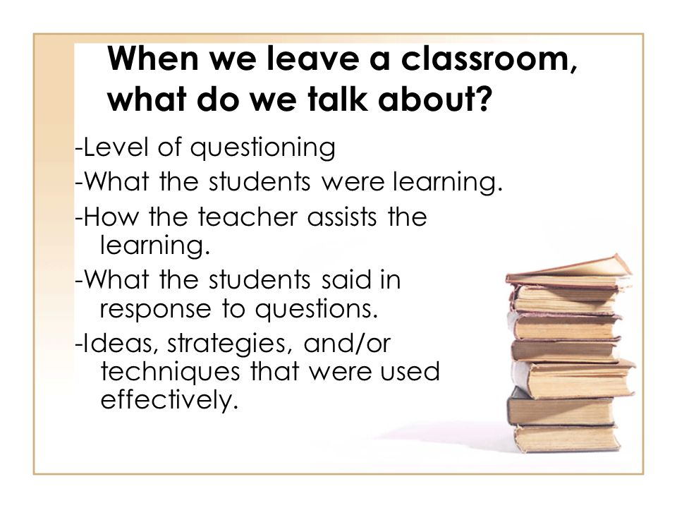 -Level of questioning -What the students were learning. -How the teacher assists the learning. -What the students said in response to questions. -Idea