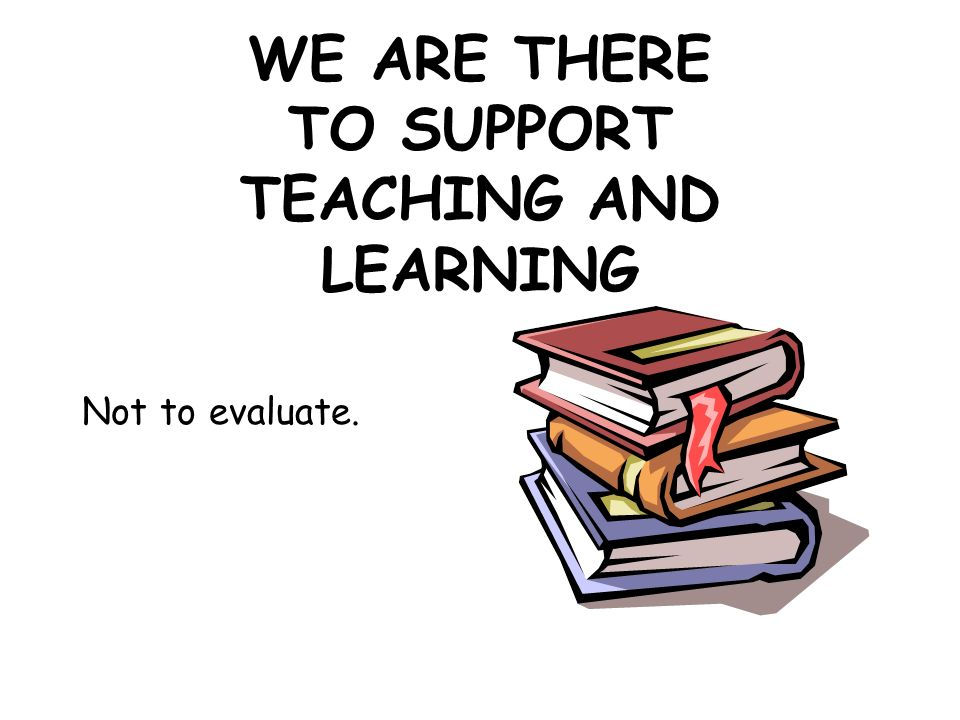 WE ARE THERE TO SUPPORT TEACHING AND LEARNING Not to evaluate.
