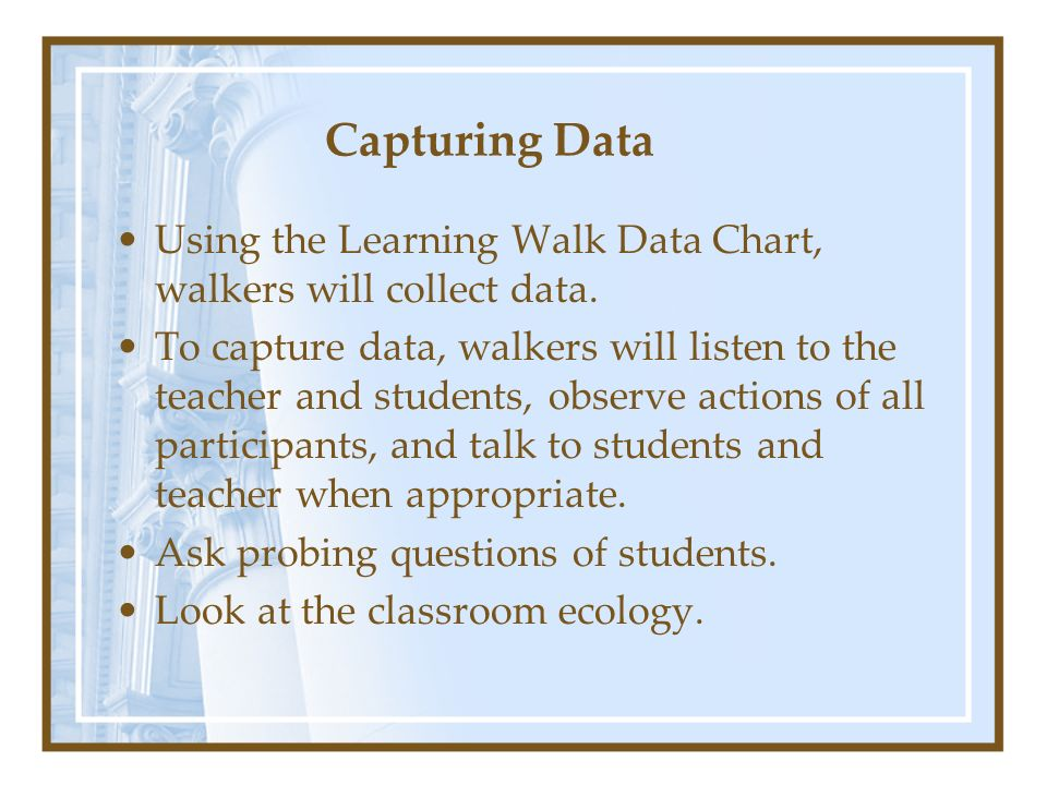 Capturing Data Using the Learning Walk Data Chart, walkers will collect data. To capture data, walkers will listen to the teacher and students, observ