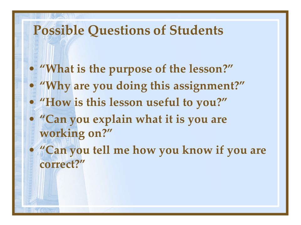 Possible Questions of Students What is the purpose of the lesson? Why are you doing this assignment? How is this lesson useful to you? Can you explain
