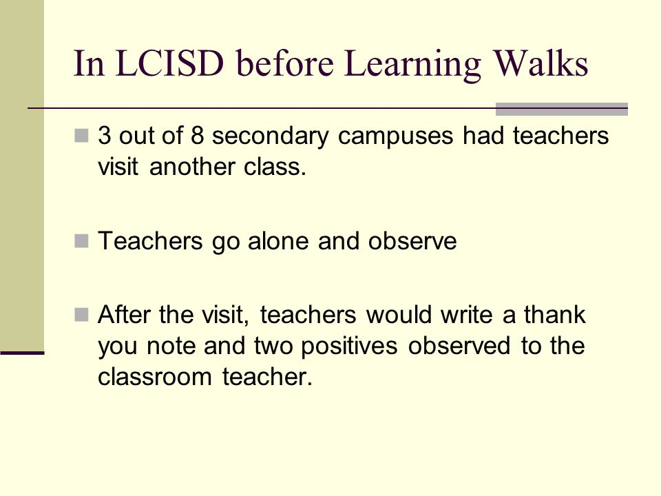 In LCISD before Learning Walks 3 out of 8 secondary campuses had teachers visit another class. Teachers go alone and observe After the visit, teachers