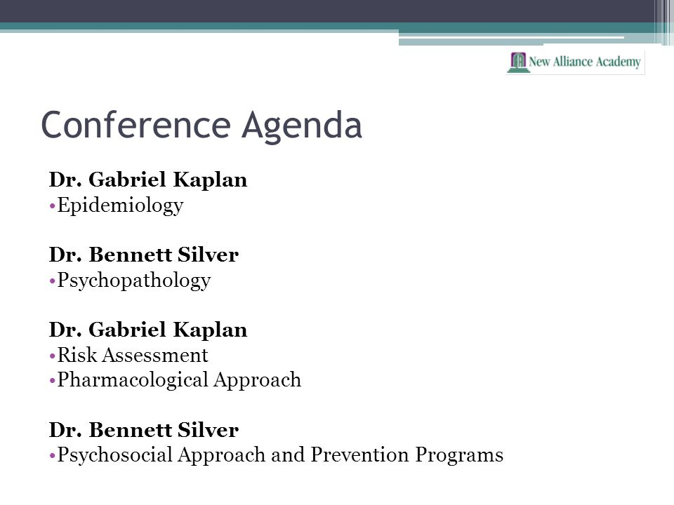 Conference Agenda Dr. Gabriel Kaplan Epidemiology Dr. Bennett Silver Psychopathology Dr. Gabriel Kaplan Risk Assessment Pharmacological Approach Dr. B