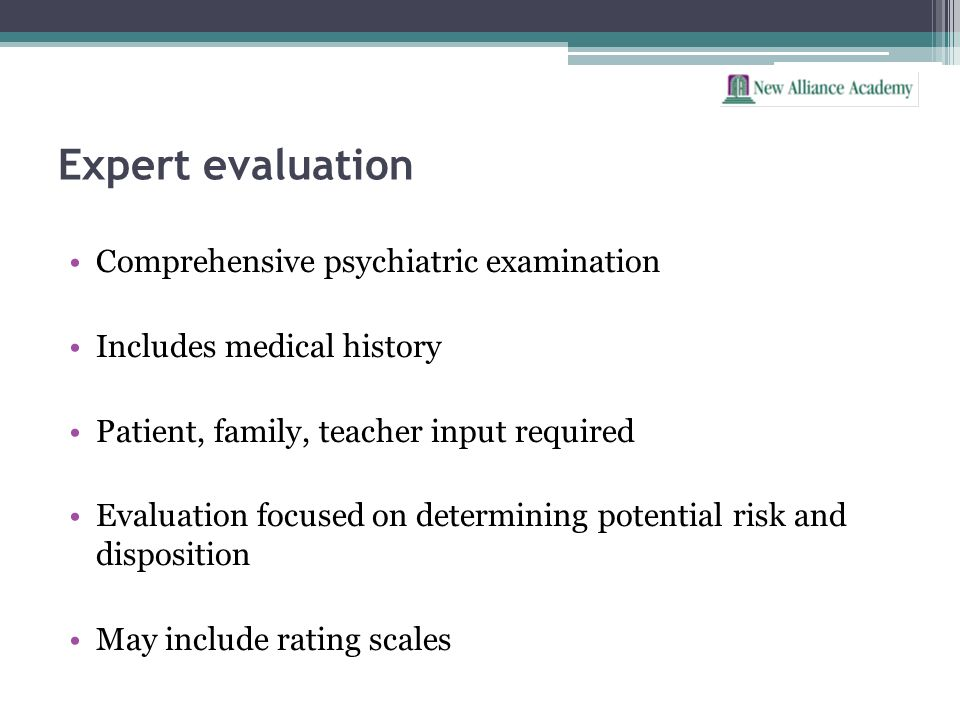 Expert evaluation Comprehensive psychiatric examination Includes medical history Patient, family, teacher input required Evaluation focused on determi
