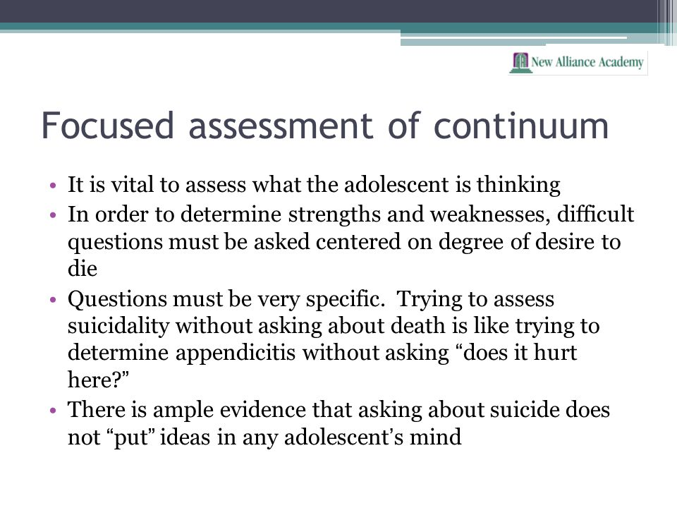 Focused assessment of continuum It is vital to assess what the adolescent is thinking In order to determine strengths and weaknesses, difficult questi