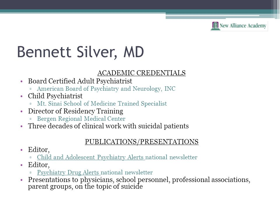 Bennett Silver, MD ACADEMIC CREDENTIALS Board Certified Adult Psychiatrist American Board of Psychiatry and Neurology, INC Child Psychiatrist Mt. Sina