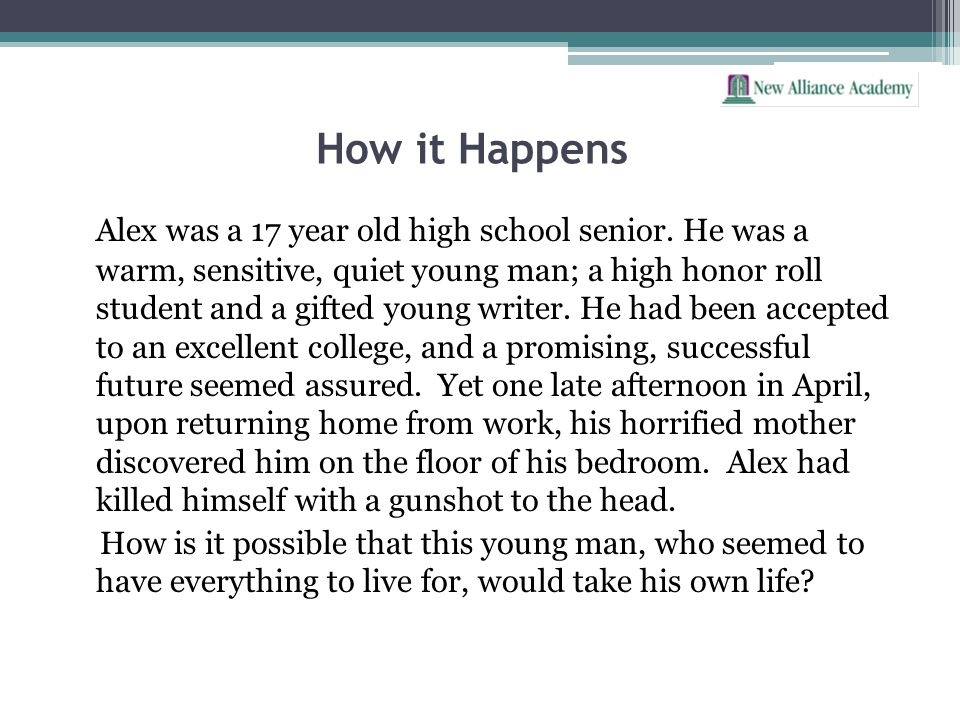 How it Happens Alex was a 17 year old high school senior. He was a warm, sensitive, quiet young man; a high honor roll student and a gifted young writ