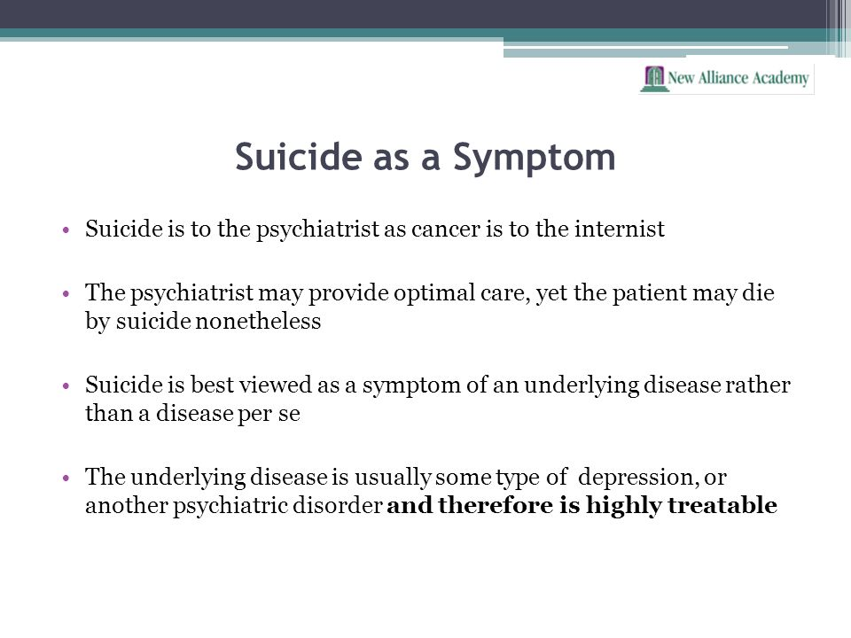 Suicide as a Symptom Suicide is to the psychiatrist as cancer is to the internist The psychiatrist may provide optimal care, yet the patient may die b