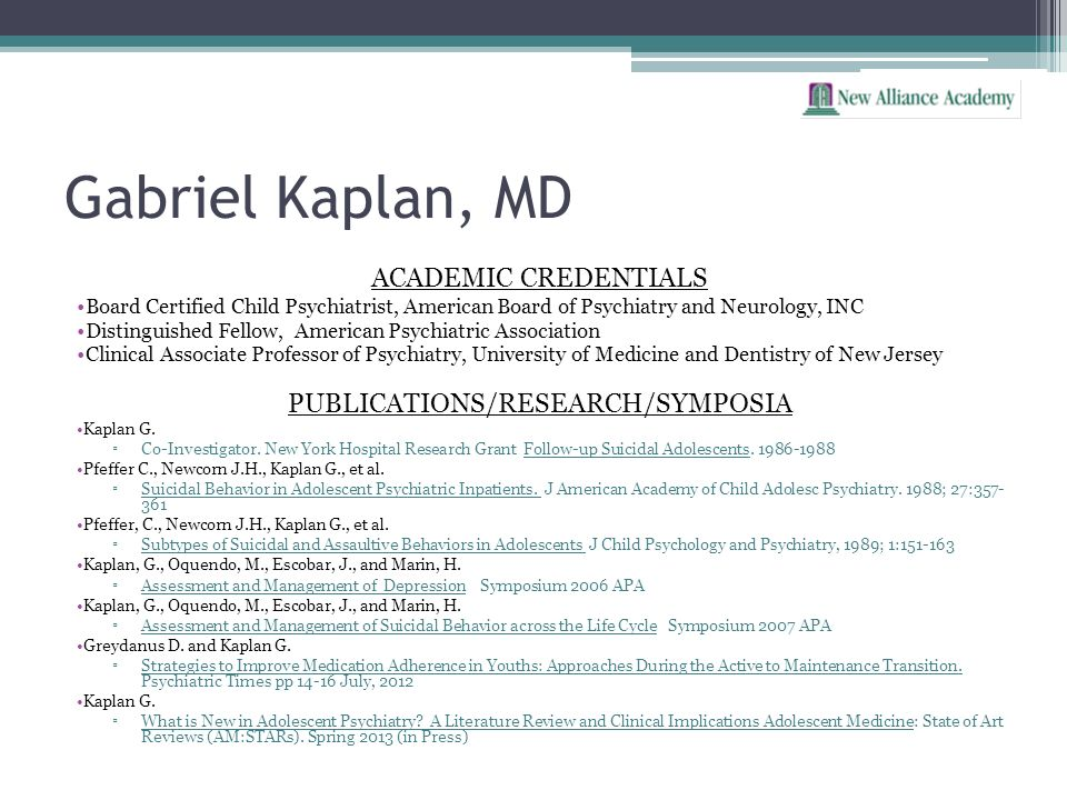 Gabriel Kaplan, MD ACADEMIC CREDENTIALS Board Certified Child Psychiatrist, American Board of Psychiatry and Neurology, INC Distinguished Fellow, Amer