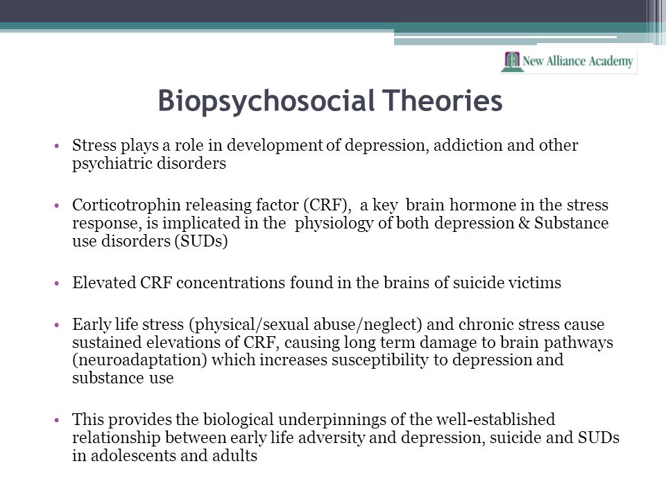 Biopsychosocial Theories Stress plays a role in development of depression, addiction and other psychiatric disorders Corticotrophin releasing factor (