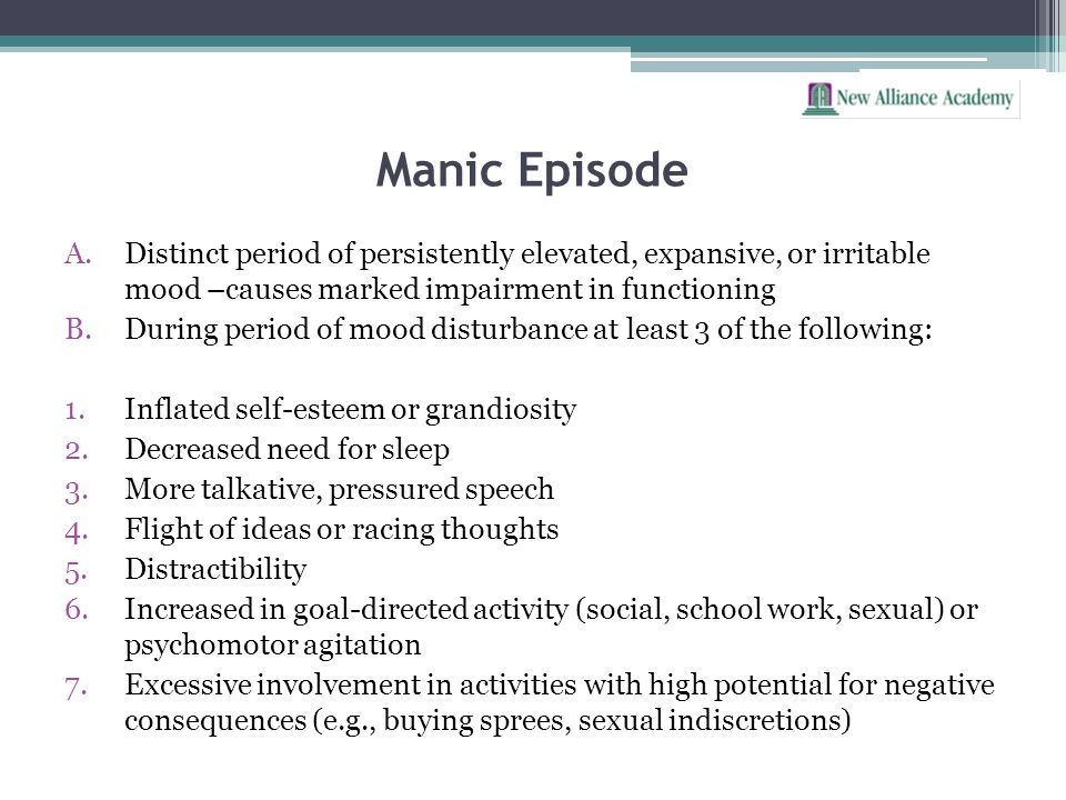 Manic Episode A.Distinct period of persistently elevated, expansive, or irritable mood –causes marked impairment in functioning B.During period of moo
