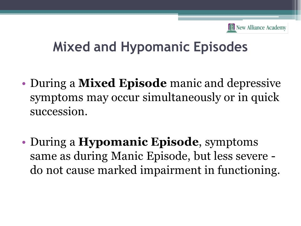 Mixed and Hypomanic Episodes During a Mixed Episode manic and depressive symptoms may occur simultaneously or in quick succession. During a Hypomanic