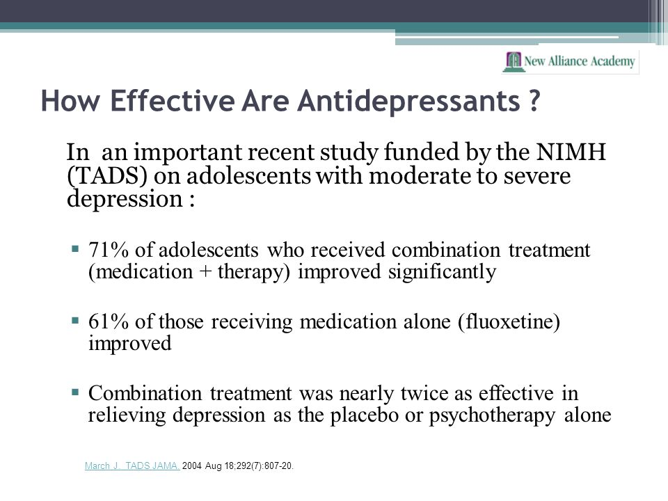 How Effective Are Antidepressants ? In an important recent study funded by the NIMH (TADS) on adolescents with moderate to severe depression : 71% of