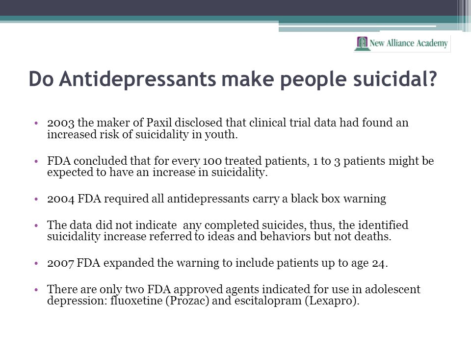 Do Antidepressants make people suicidal? 2003 the maker of Paxil disclosed that clinical trial data had found an increased risk of suicidality in yout