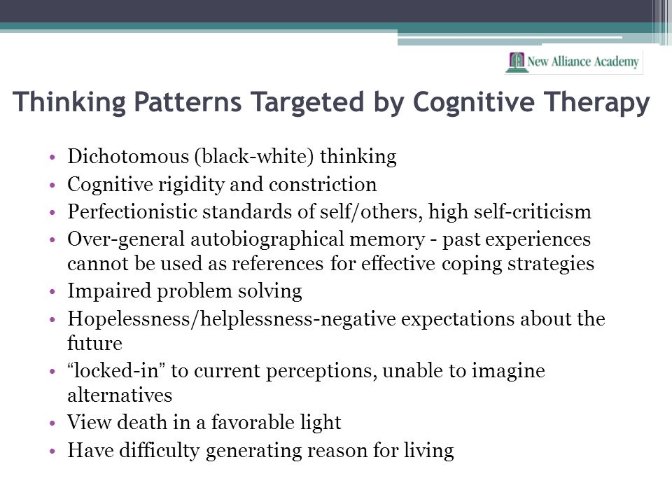Thinking Patterns Targeted by Cognitive Therapy Dichotomous (black-white) thinking Cognitive rigidity and constriction Perfectionistic standards of se
