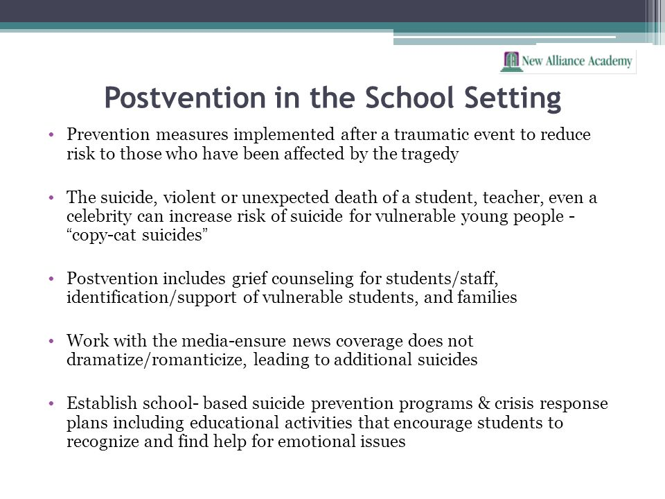 Postvention in the School Setting Prevention measures implemented after a traumatic event to reduce risk to those who have been affected by the traged
